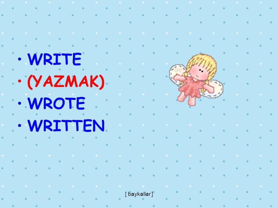 WRITE (YAZMAK) WROTE WRITTEN [ baykallar ]